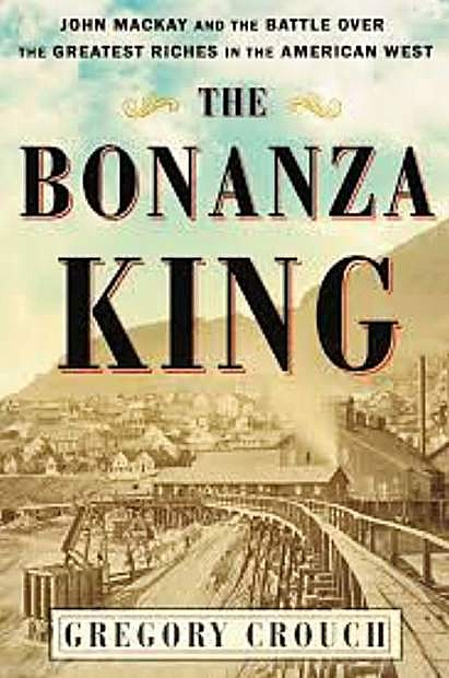 The Bonanza King: John Mackay and the Battle Over the Greatest Riches in the American West by Gregory Crouch